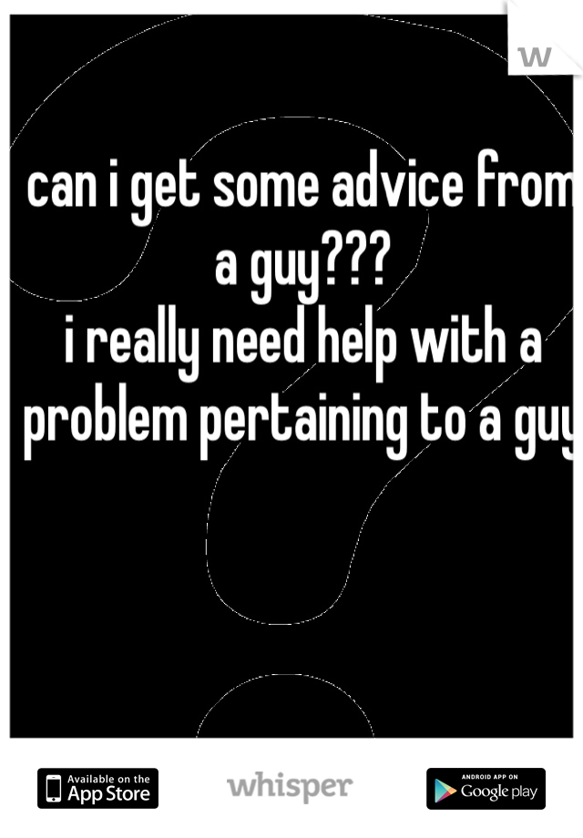 can i get some advice from a guy??? i really need help with a problem pertaining to a guy