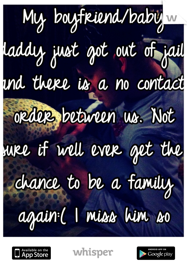 My boyfriend/baby daddy just got out of jail and there is a no contact order between us. Not sure if well ever get the chance to be a family again:( I miss him so much already</3
