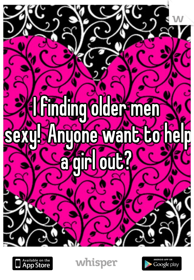 I finding older men sexy! Anyone want to help a girl out?