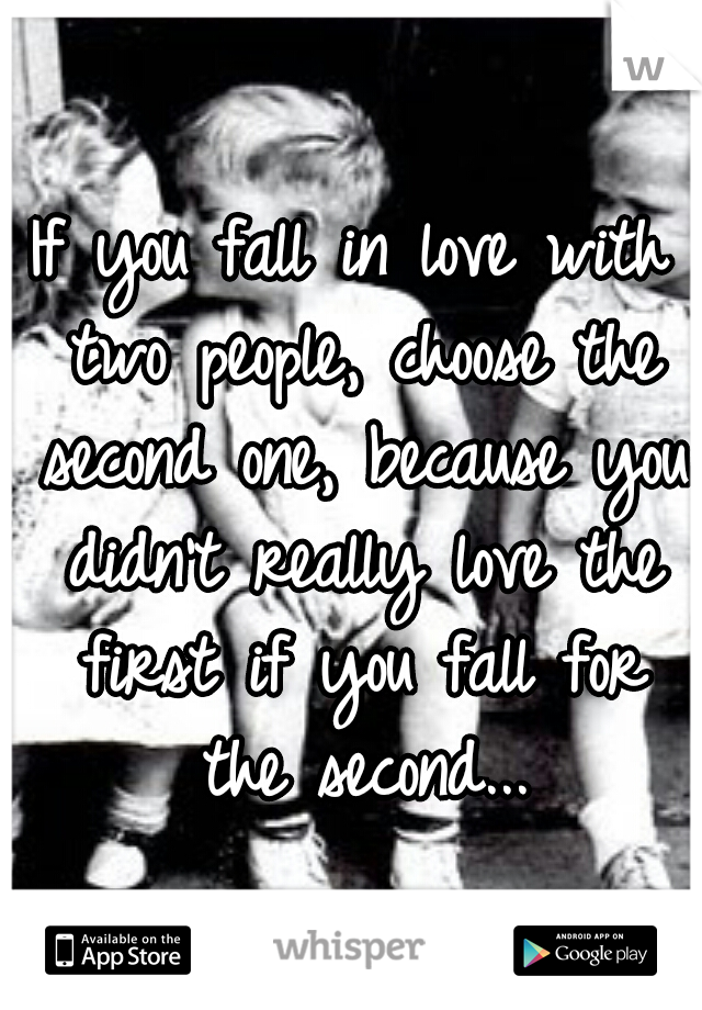 If you fall in love with two people, choose the second one, because you didn't really love the first if you fall for the second...