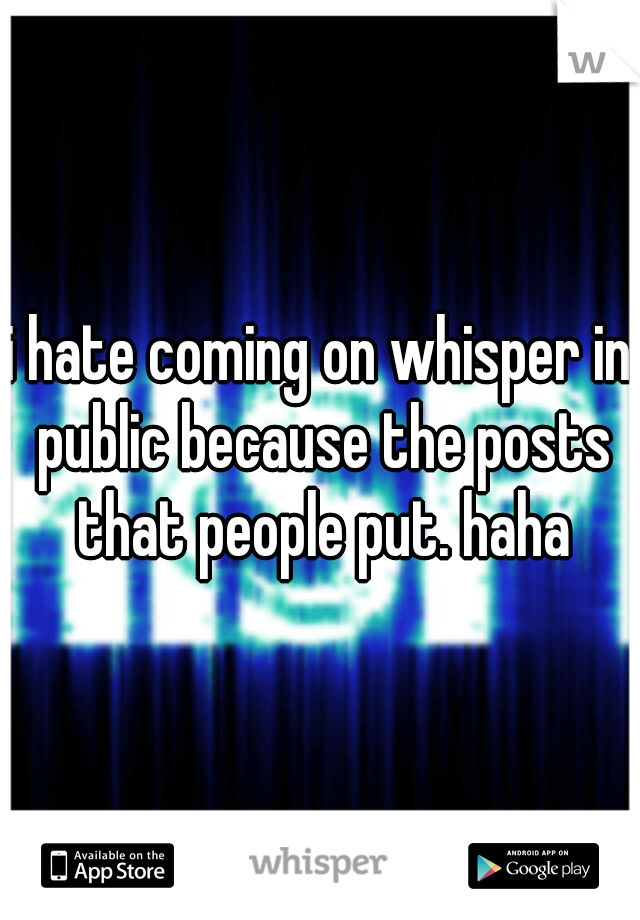 i hate coming on whisper in public because the posts that people put. haha