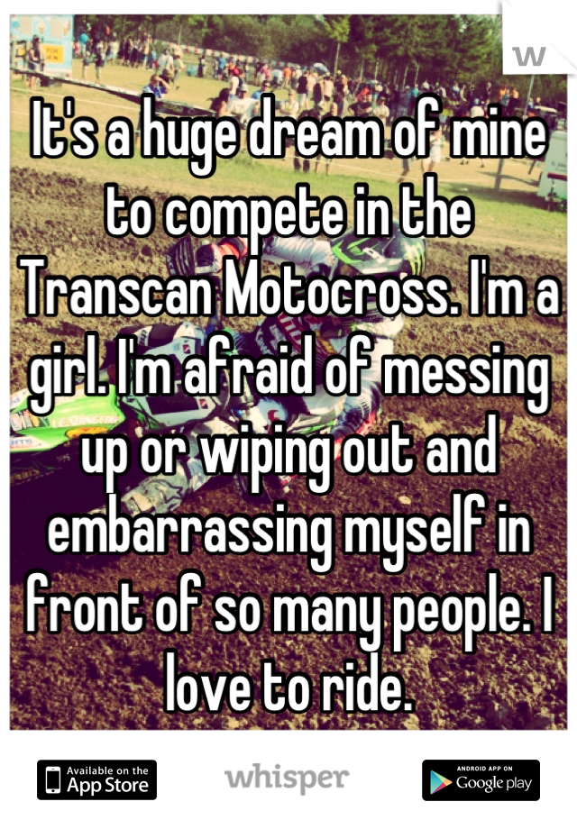 It's a huge dream of mine to compete in the Transcan Motocross. I'm a girl. I'm afraid of messing up or wiping out and embarrassing myself in front of so many people. I love to ride.