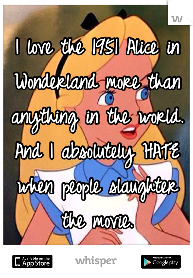 I love the 1951 Alice in Wonderland more than anything in the world. And I absolutely HATE when people slaughter the movie.