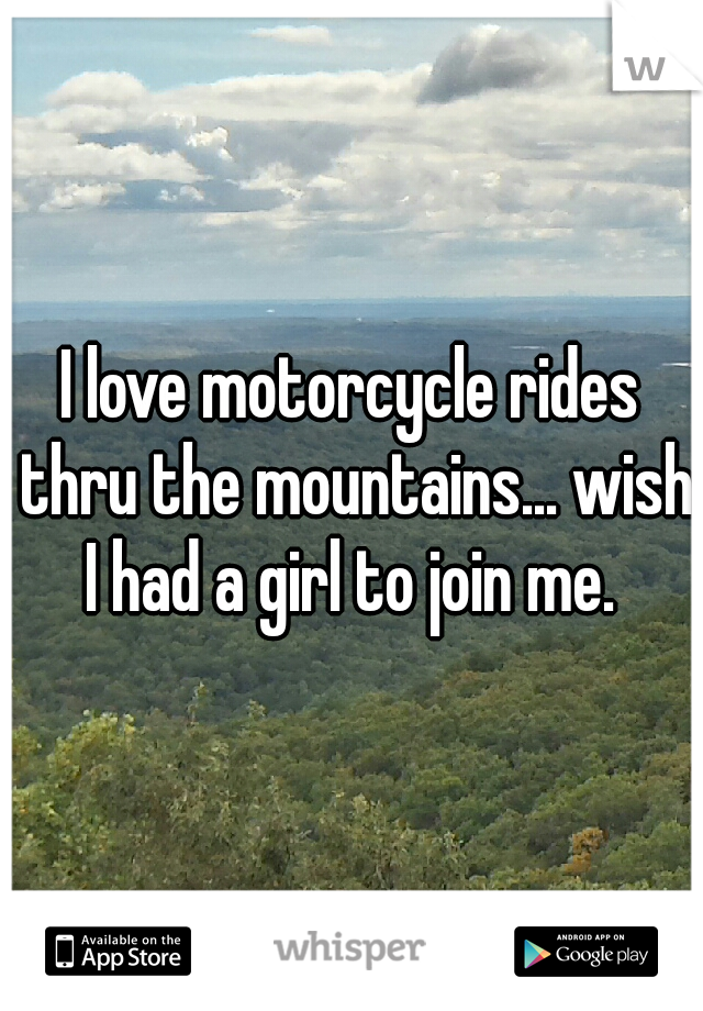 I love motorcycle rides thru the mountains... wish I had a girl to join me.