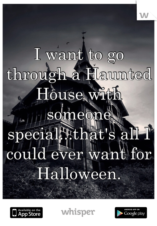 I want to go through a Haunted House with someone special...that's all I could ever want for Halloween.