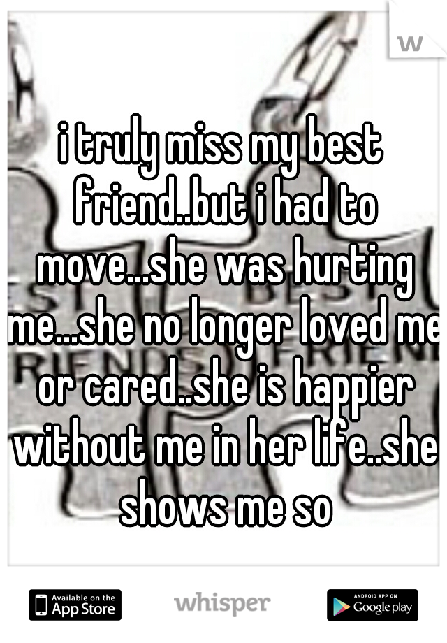 i truly miss my best friend..but i had to move...she was hurting me...she no longer loved me or cared..she is happier without me in her life..she shows me so