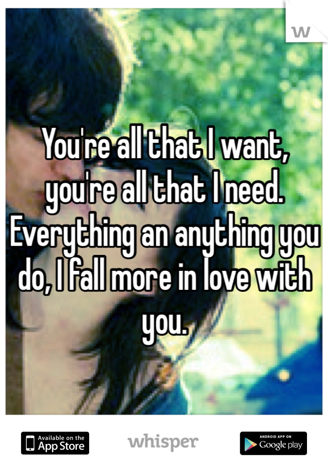 You're all that I want, you're all that I need. Everything an anything you do, I fall more in love with you.