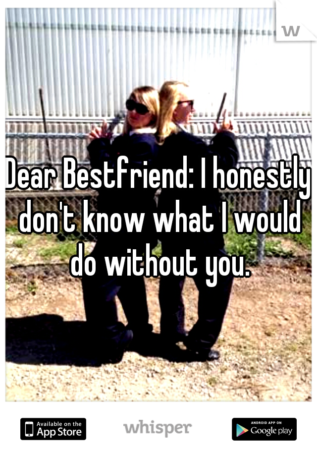 Dear Bestfriend: I honestly don't know what I would do without you.