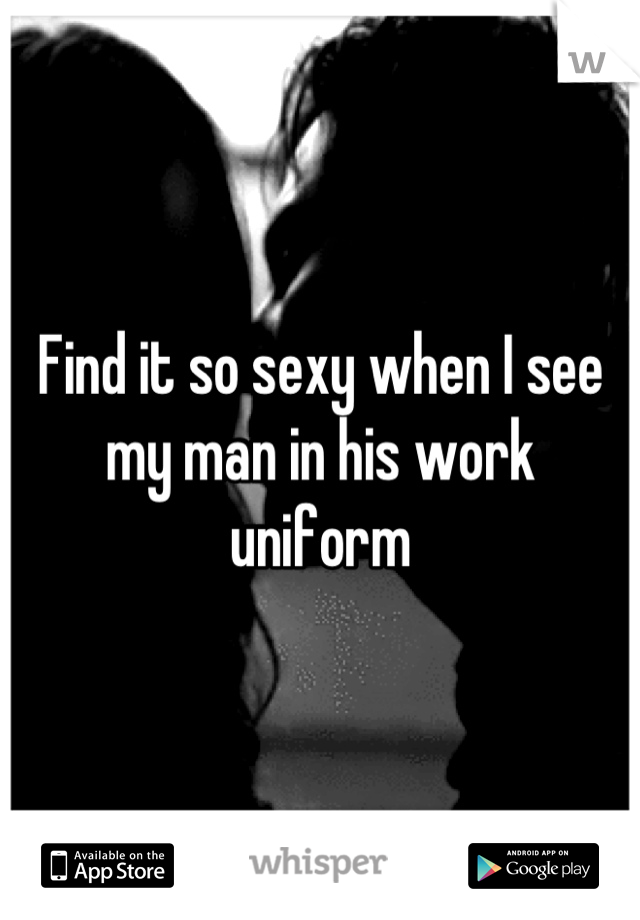 Find it so sexy when I see my man in his work uniform