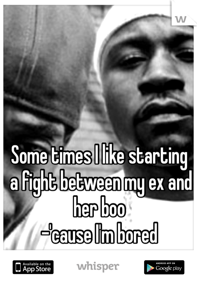 Some times I like starting  a fight between my ex and her boo  -'cause I'm bored