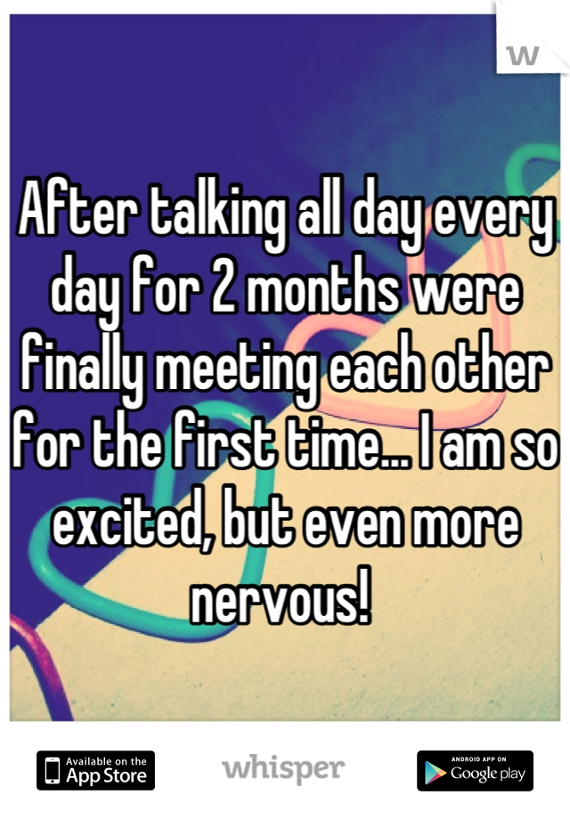 After talking all day every day for 2 months were finally meeting each other for the first time... I am so excited, but even more nervous!