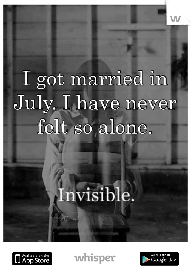 I got married in July. I have never felt so alone.