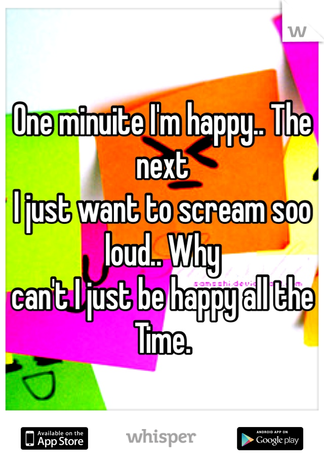 One minuite I'm happy.. The next  I just want to scream soo loud.. Why  can't I just be happy all the Time.