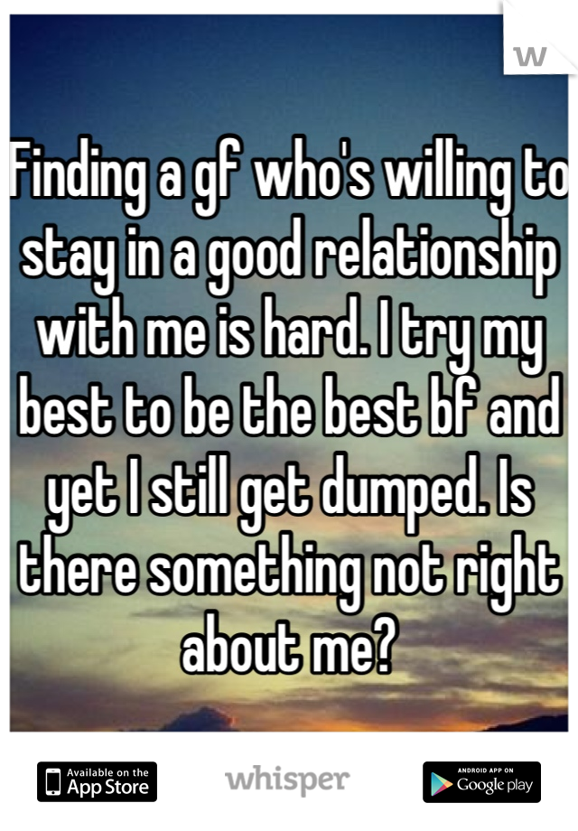 Finding a gf who's willing to stay in a good relationship with me is hard. I try my best to be the best bf and yet I still get dumped. Is there something not right about me?