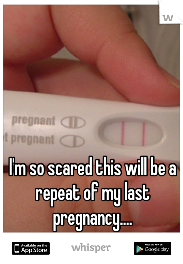 I'm so scared this will be a repeat of my last pregnancy....