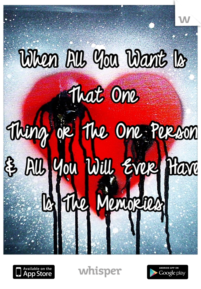 When All You Want Is That One  Thing or The One Person  & All You Will Ever Have  Is The Memories