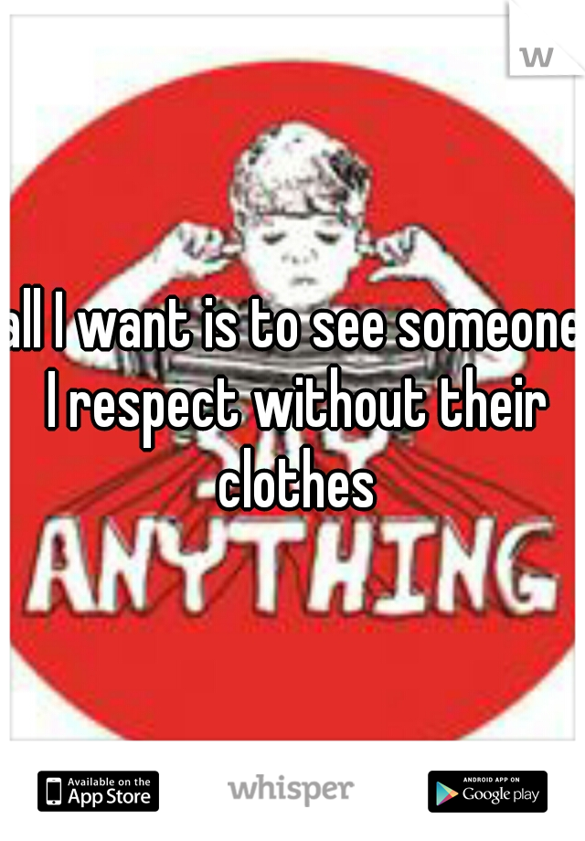 all I want is to see someone I respect without their clothes