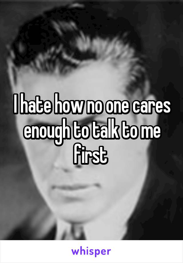 I hate how no one cares enough to talk to me first