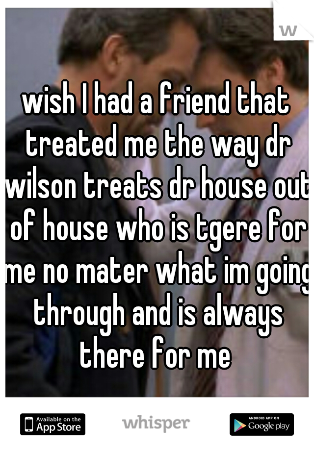 wish I had a friend that treated me the way dr wilson treats dr house out of house who is tgere for me no mater what im going through and is always there for me