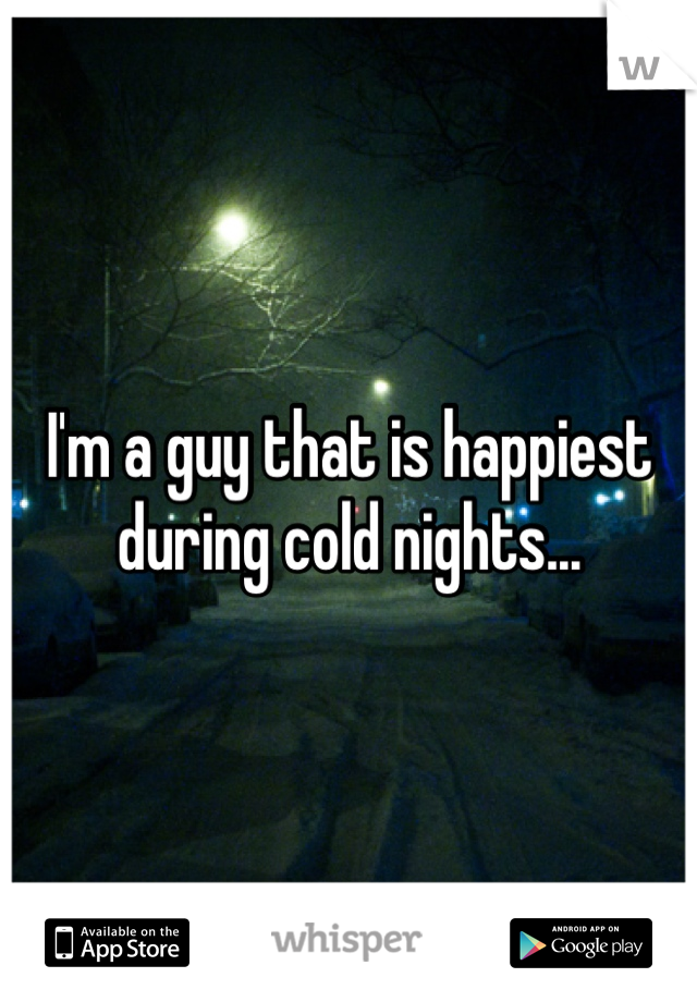 I'm a guy that is happiest during cold nights...