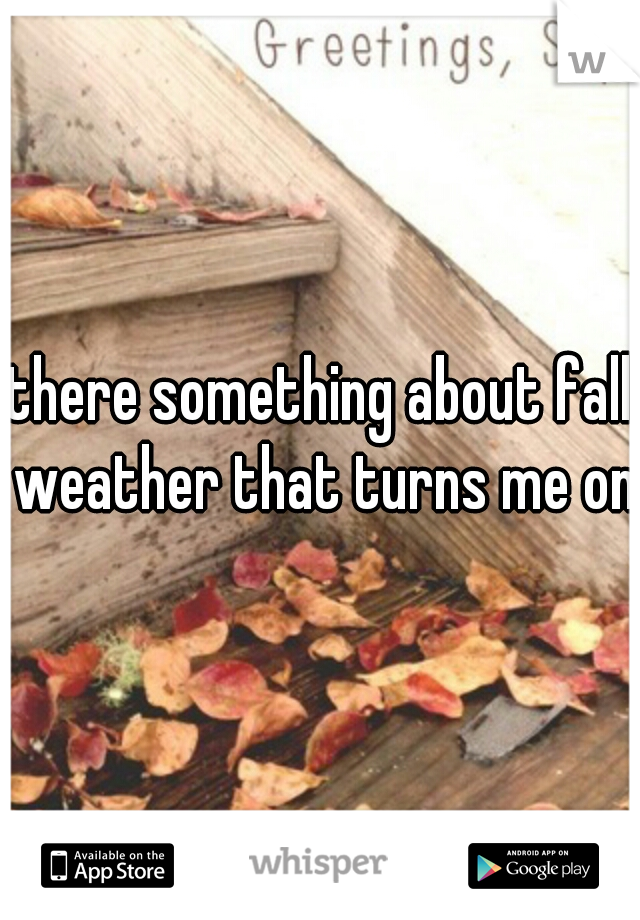 there something about fall weather that turns me on