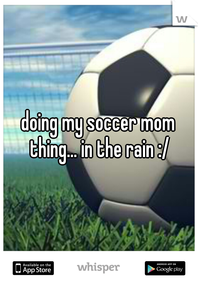 doing my soccer mom thing... in the rain :/