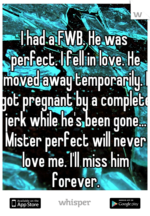 I had a FWB. He was perfect. I fell in love. He moved away temporarily. I got pregnant by a complete jerk while he's been gone... Mister perfect will never love me. I'll miss him forever.