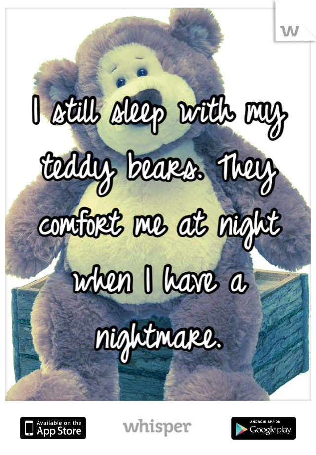 I still sleep with my teddy bears. They comfort me at night when I have a nightmare.