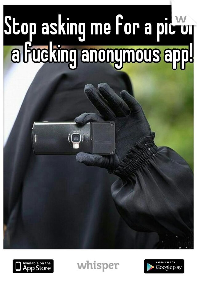 Stop asking me for a pic on a fucking anonymous app!
