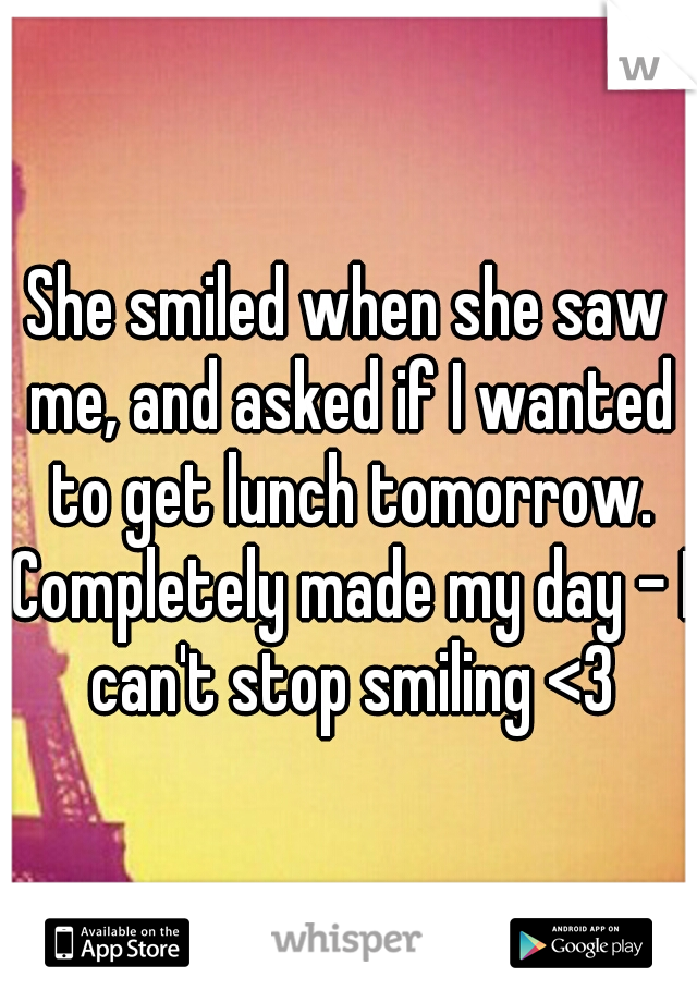 She smiled when she saw me, and asked if I wanted to get lunch tomorrow. Completely made my day - I can't stop smiling <3