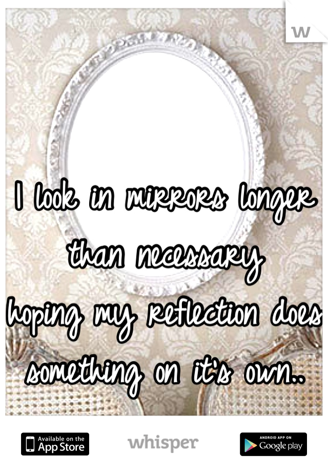 I look in mirrors longer than necessary hoping my reflection does something on it's own..