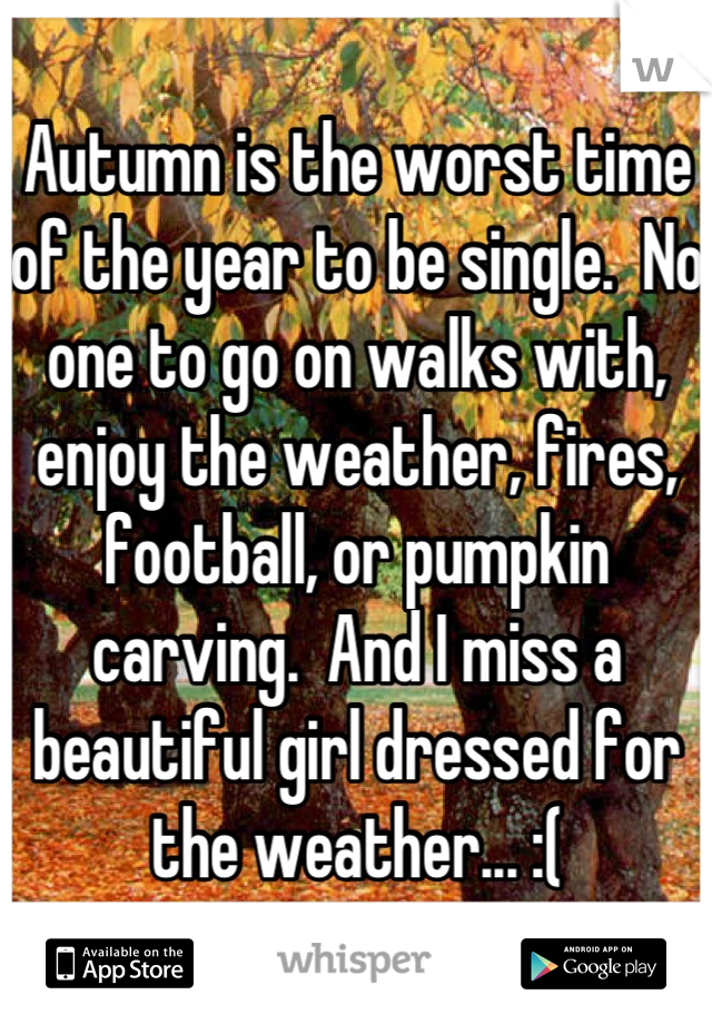 Autumn is the worst time of the year to be single.  No one to go on walks with, enjoy the weather, fires, football, or pumpkin carving.  And I miss a beautiful girl dressed for the weather... :(