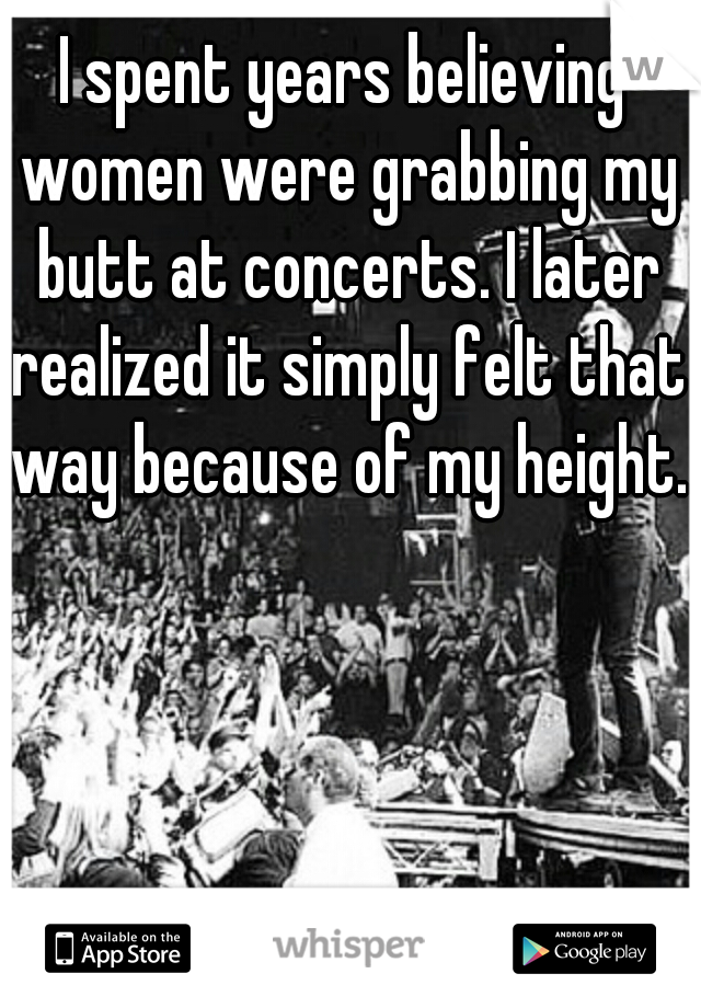 I spent years believing women were grabbing my butt at concerts. I later realized it simply felt that way because of my height.