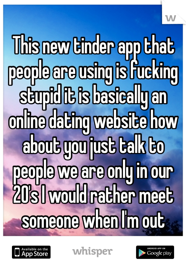 This new tinder app that people are using is fucking stupid it is basically an online dating website how about you just talk to people we are only in our 20's I would rather meet someone when I'm out