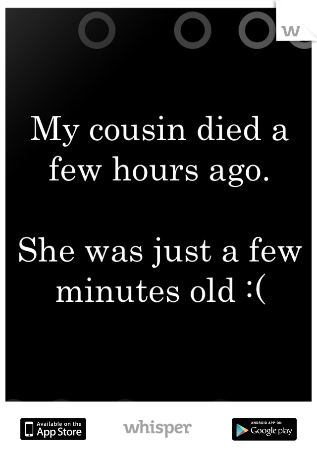 My cousin died a few hours ago.   She was just a few minutes old :(