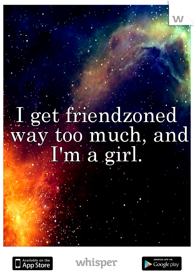 I get friendzoned way too much, and I'm a girl.