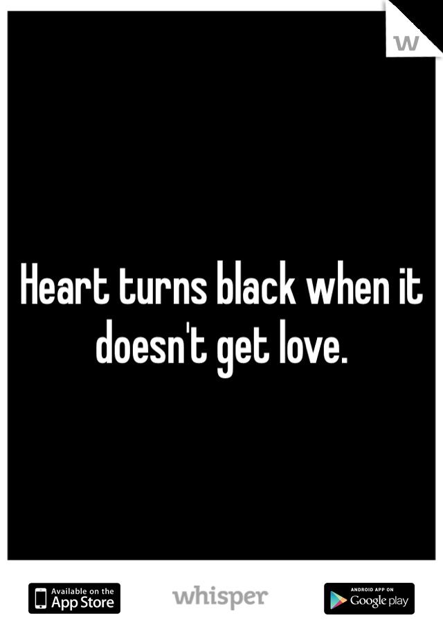 Heart turns black when it doesn't get love.