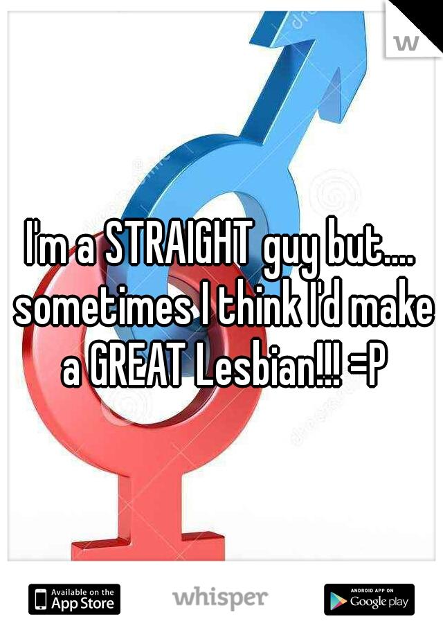 I'm a STRAIGHT guy but.... sometimes I think I'd make a GREAT Lesbian!!! =P