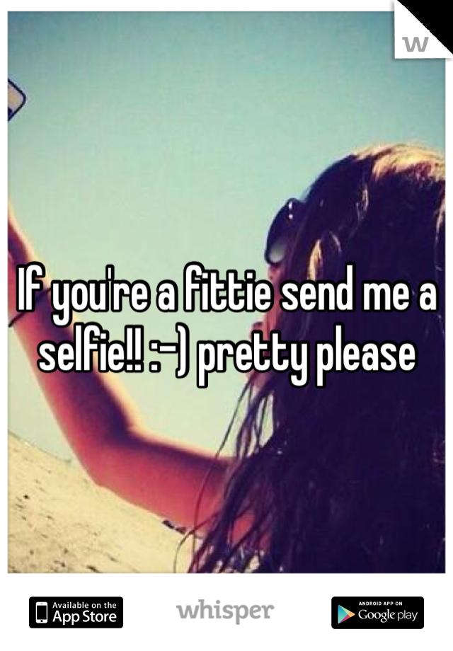 If you're a fittie send me a selfie!! :-) pretty please