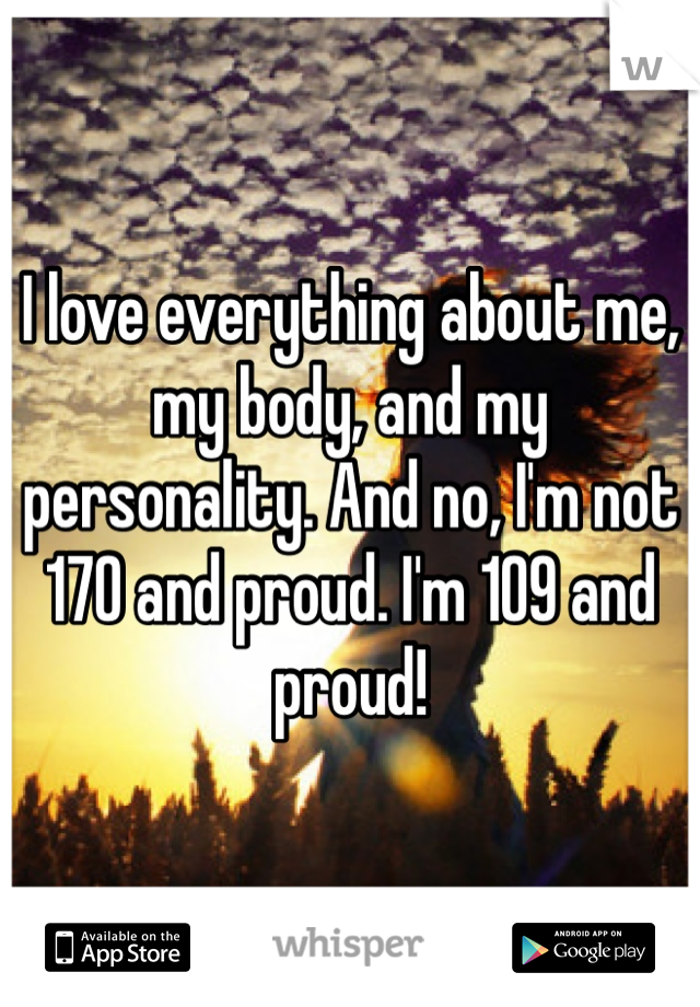 I love everything about me, my body, and my personality. And no, I'm not 170 and proud. I'm 109 and proud!