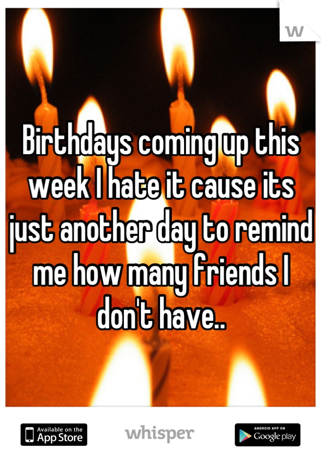 Birthdays coming up this week I hate it cause its just another day to remind me how many friends I don't have..