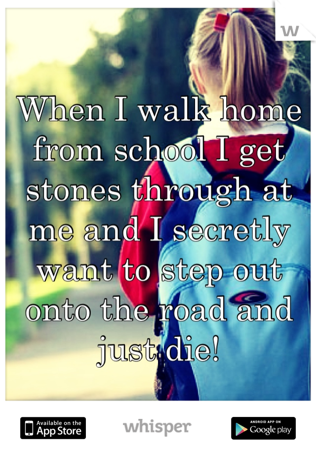 When I walk home from school I get stones through at me and I secretly want to step out onto the road and just die!