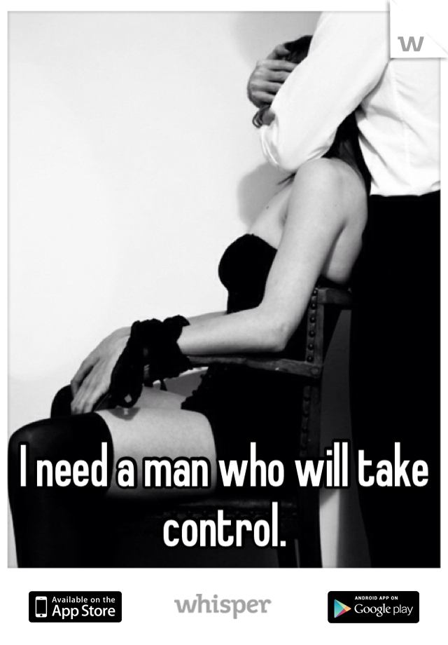 I need a man who will take control.