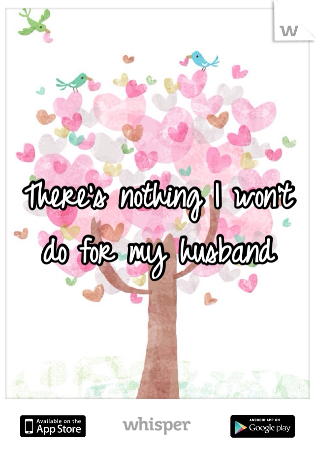There's nothing I won't do for my husband