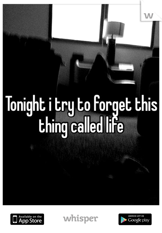 Tonight i try to forget this thing called life