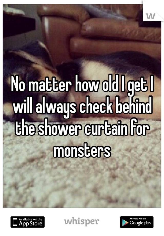 No matter how old I get I will always check behind the shower curtain for monsters