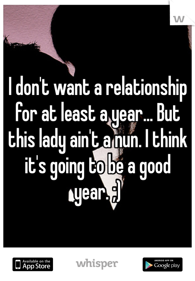 I don't want a relationship for at least a year... But this lady ain't a nun. I think it's going to be a good year. ;)