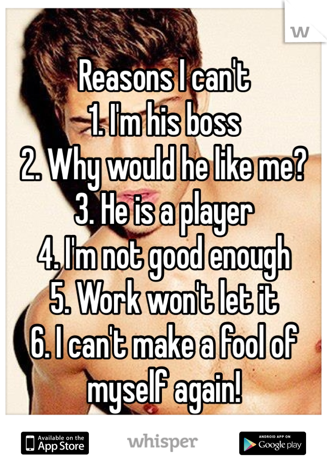 Reasons I can't 1. I'm his boss 2. Why would he like me? 3. He is a player 4. I'm not good enough 5. Work won't let it 6. I can't make a fool of myself again!