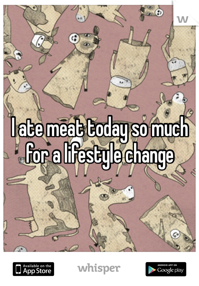 I ate meat today so much for a lifestyle change