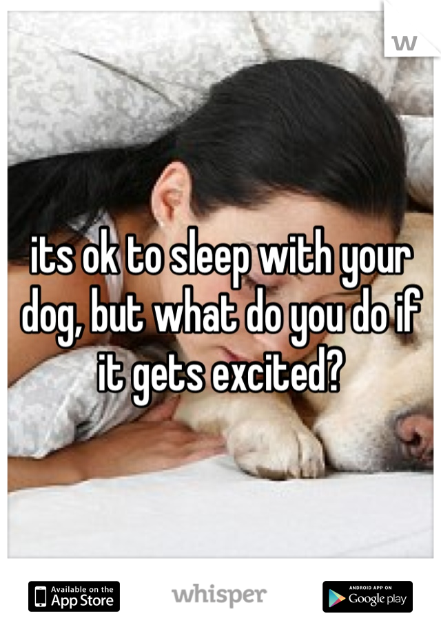 its ok to sleep with your dog, but what do you do if it gets excited?